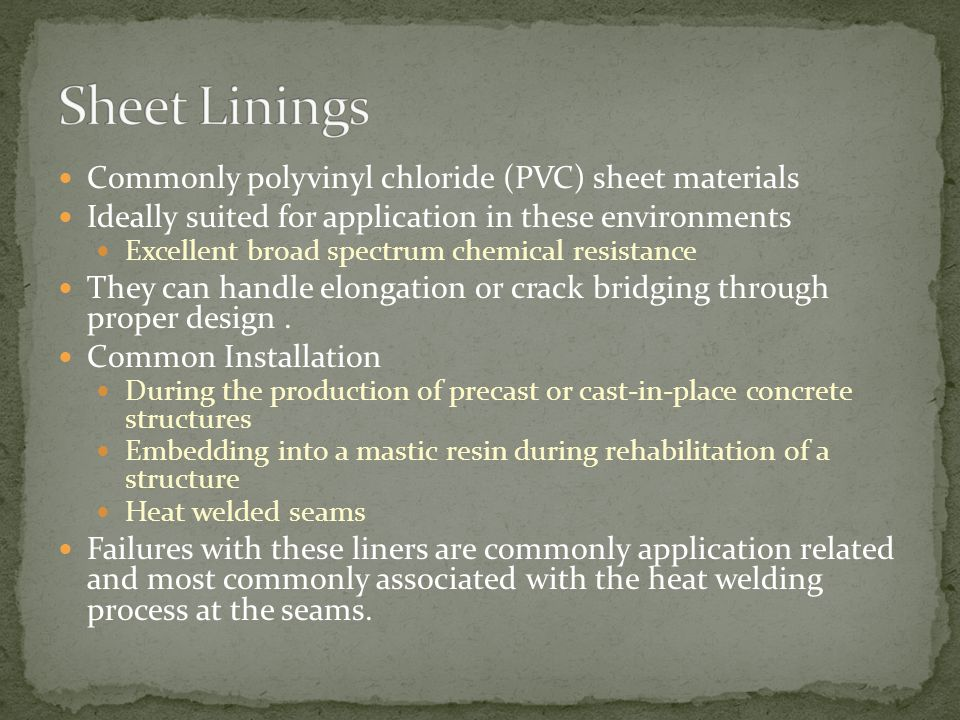 Commonly polyvinyl chloride (PVC) sheet materials Ideally suited for application in these environments Excellent broad spectrum chemical resistance They can handle elongation or crack bridging through proper design.