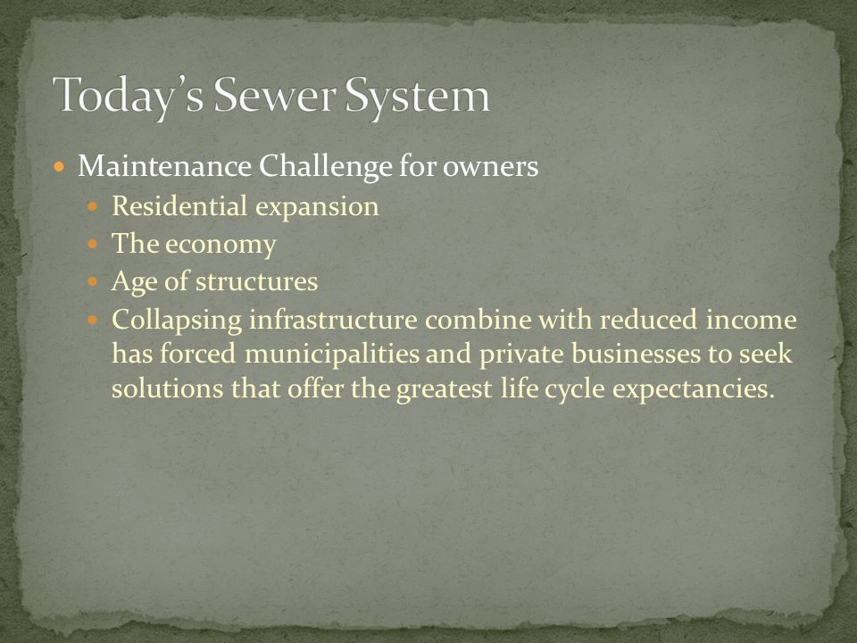 Maintenance Challenge for owners Residential expansion The economy Age of structures Collapsing infrastructure combine with reduced income has forced municipalities and private businesses to seek solutions that offer the greatest life cycle expectancies.