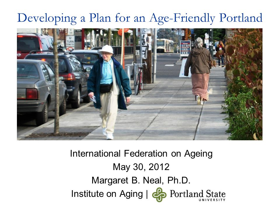 Developing a Plan for an Age-Friendly Portland International Federation on Ageing May 30, 2012 Margaret B. Neal, Ph.D. Institute on Aging |
