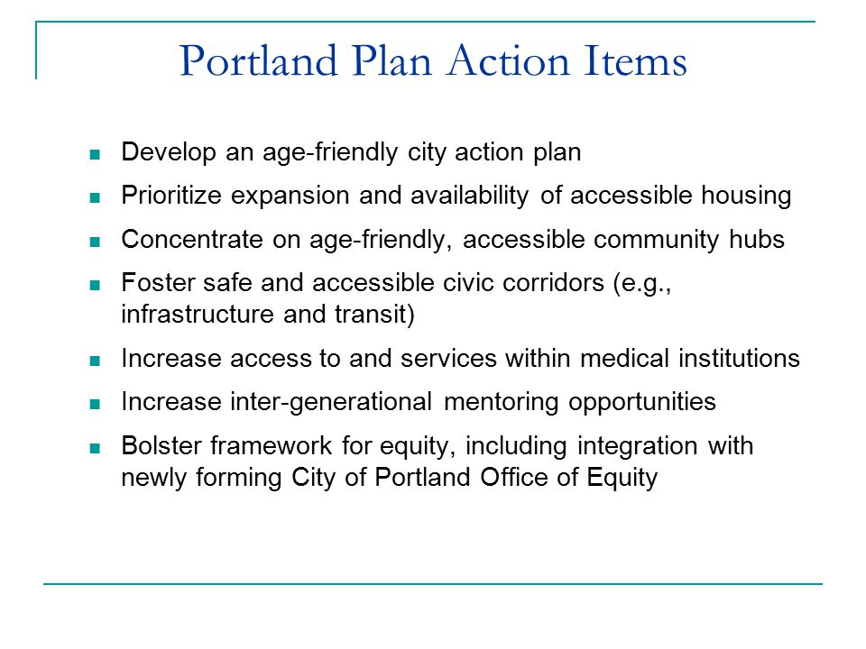 Portland Plan Action Items Develop an age-friendly city action plan Prioritize expansion and availability of accessible housing Concentrate on age-friendly, accessible community hubs Foster safe and accessible civic corridors (e.g., infrastructure and transit) Increase access to and services within medical institutions Increase inter-generational mentoring opportunities Bolster framework for equity, including integration with newly forming City of Portland Office of Equity