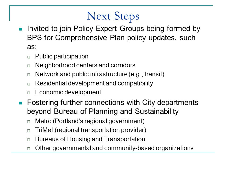 Next Steps Invited to join Policy Expert Groups being formed by BPS for Comprehensive Plan policy updates, such as:  Public participation  Neighborh