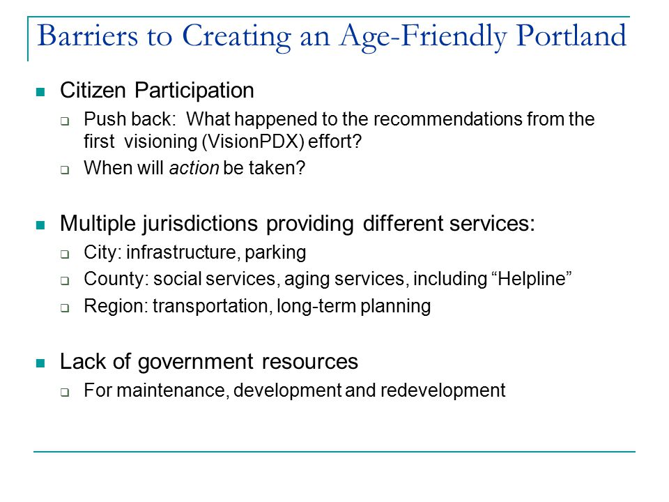 Barriers to Creating an Age-Friendly Portland Citizen Participation  Push back: What happened to the recommendations from the first visioning (VisionPDX) effort.