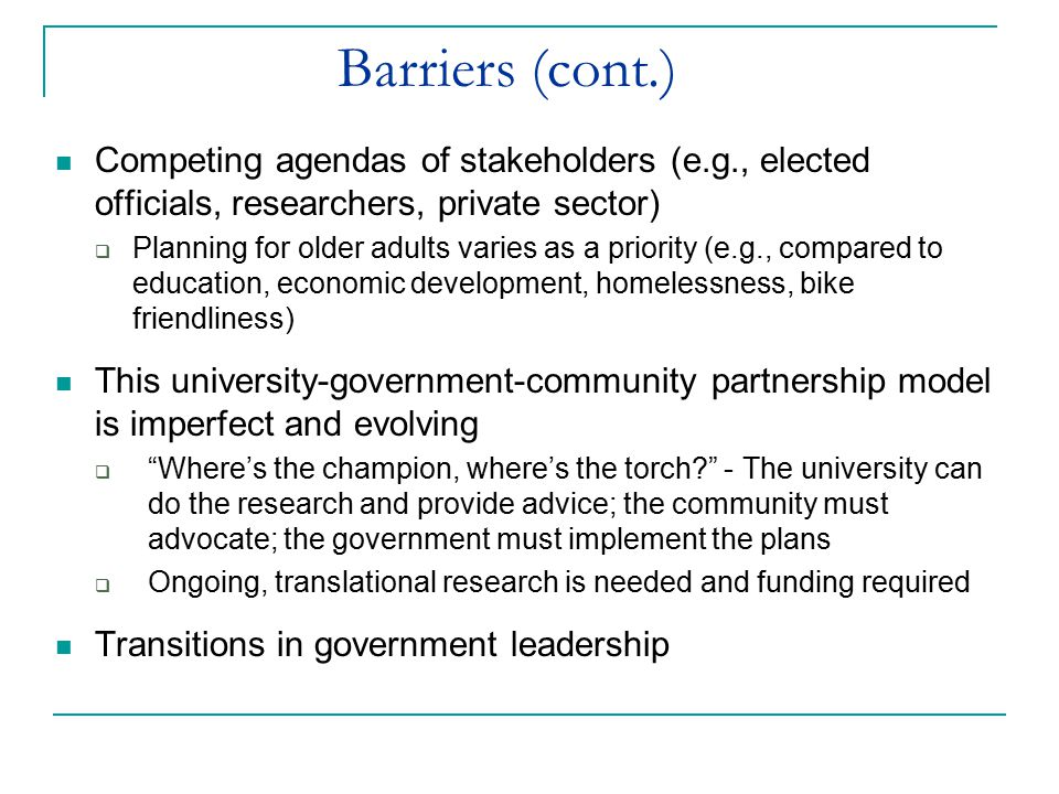 Barriers (cont.) Competing agendas of stakeholders (e.g., elected officials, researchers, private sector)  Planning for older adults varies as a prio