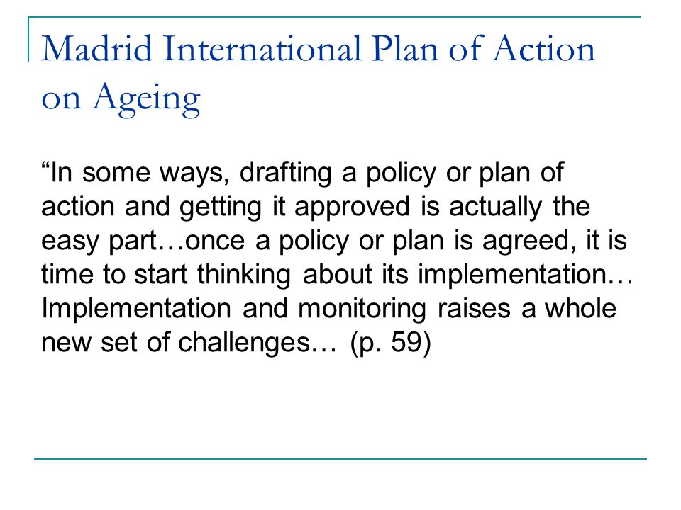 "Madrid International Plan of Action on Ageing ""In some ways, drafting a policy or plan of action and getting it approved is actually the easy part…onc"