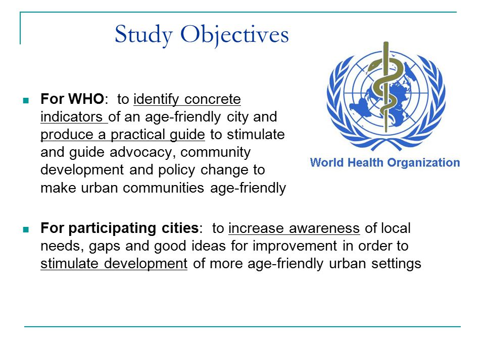Study Objectives For WHO: to identify concrete indicators of an age-friendly city and produce a practical guide to stimulate and guide advocacy, community development and policy change to make urban communities age-friendly For participating cities: to increase awareness of local needs, gaps and good ideas for improvement in order to stimulate development of more age-friendly urban settings