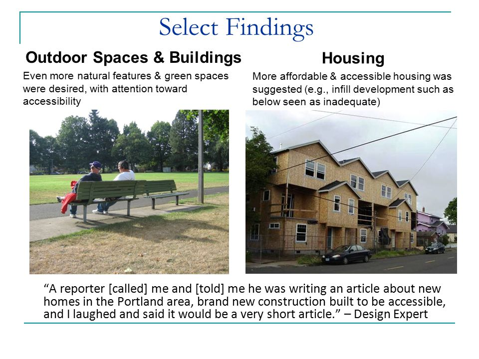 Select Findings Outdoor Spaces & Buildings Even more natural features & green spaces were desired, with attention toward accessibility Housing More affordable & accessible housing was suggested (e.g., infill development such as below seen as inadequate) A reporter [called] me and [told] me he was writing an article about new homes in the Portland area, brand new construction built to be accessible, and I laughed and said it would be a very short article. – Design Expert