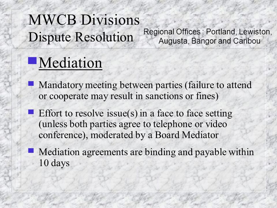 MWCB Divisions Dispute Resolution ▀ Mediation ▀ Mandatory meeting between parties (failure to attend or cooperate may result in sanctions or fines) ▀ Effort to resolve issue(s) in a face to face setting (unless both parties agree to telephone or video conference), moderated by a Board Mediator ▀ Mediation agreements are binding and payable within 10 days Regional Offices : Portland, Lewiston, Augusta, Bangor and Caribou