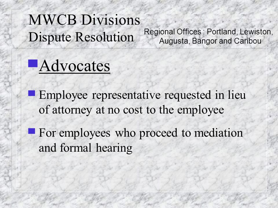 MWCB Divisions Dispute Resolution ▀ Advocates ▀ Employee representative requested in lieu of attorney at no cost to the employee ▀ For employees who proceed to mediation and formal hearing Regional Offices : Portland, Lewiston, Augusta, Bangor and Caribou