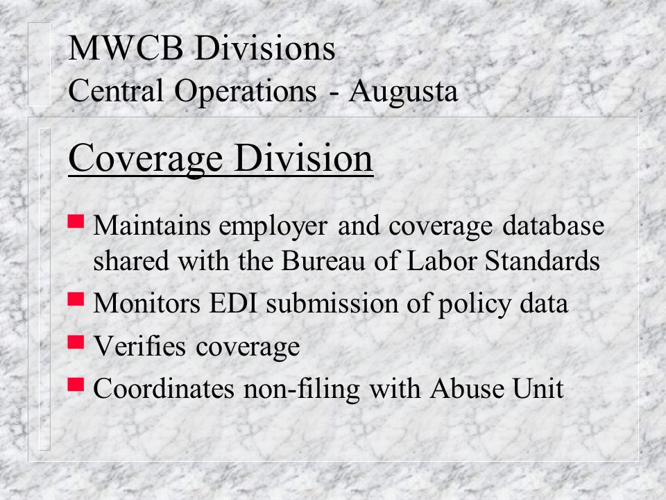 MWCB Divisions Central Operations - Augusta Coverage Division ▀ Maintains employer and coverage database shared with the Bureau of Labor Standards ▀ Monitors EDI submission of policy data ▀ Verifies coverage ▀ Coordinates non-filing with Abuse Unit