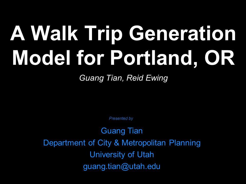 A Walk Trip Generation Model for Portland, OR Guang Tian, Reid Ewing Guang Tian Department of City & Metropolitan Planning University of Utah guang.tian@utah.edu Presented by