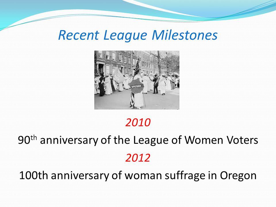 Recent League Milestones 2010 90 th anniversary of the League of Women Voters 2012 100th anniversary of woman suffrage in Oregon