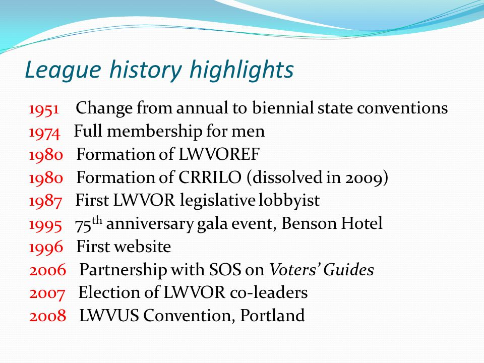 League history highlights 1951 Change from annual to biennial state conventions 1974 Full membership for men 1980 Formation of LWVOREF 1980 Formation of CRRILO (dissolved in 2009) 1987 First LWVOR legislative lobbyist 1995 75 th anniversary gala event, Benson Hotel 1996 First website 2006 Partnership with SOS on Voters' Guides 2007 Election of LWVOR co-leaders 2008 LWVUS Convention, Portland