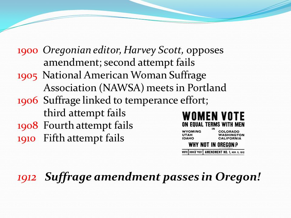 1900 Oregonian editor, Harvey Scott, opposes amendment; second attempt fails 1905 National American Woman Suffrage Association (NAWSA) meets in Portla