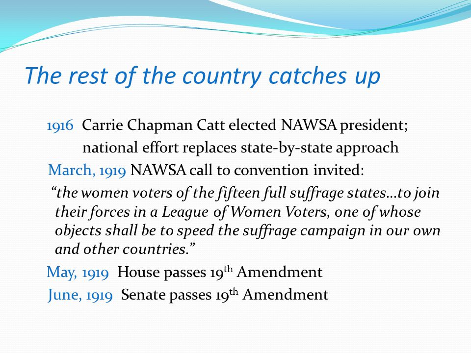 The rest of the country catches up 1916 Carrie Chapman Catt elected NAWSA president; national effort replaces state-by-state approach March, 1919 NAWS