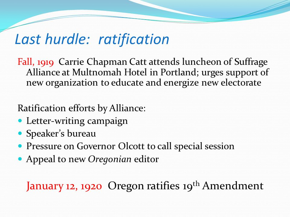 Last hurdle: ratification Fall, 1919 Carrie Chapman Catt attends luncheon of Suffrage Alliance at Multnomah Hotel in Portland; urges support of new or
