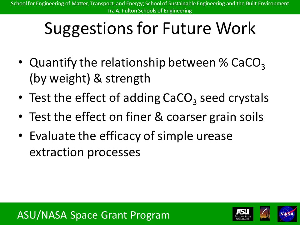 Suggestions for Future Work Quantify the relationship between % CaCO 3 (by weight) & strength Test the effect of adding CaCO 3 seed crystals Test the effect on finer & coarser grain soils Evaluate the efficacy of simple urease extraction processes ASU/NASA Space Grant Program School for Engineering of Matter, Transport, and Energy; School of Sustainable Engineering and the Built Environment Ira A.