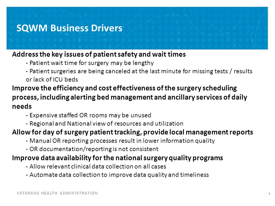 VETERANS HEALTH ADMINISTRATION SQWM Objectives 2 Standardization of VA surgery Support business process change Streamline surgery workflow Improve efficiency Monitor wait times Track compliance with VA surgery complexity Provide interface capabilities to other VA systems Improve quality and patient satisfaction