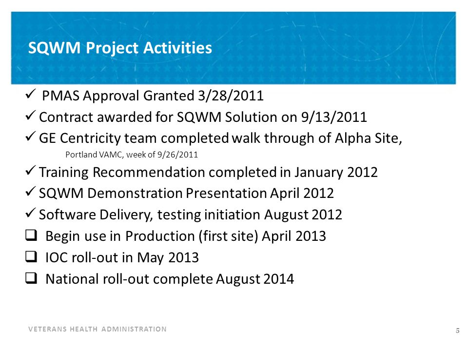 VETERANS HEALTH ADMINISTRATION SQWM Project Activities PMAS Approval Granted 3/28/2011 Contract awarded for SQWM Solution on 9/13/2011 GE Centricity t