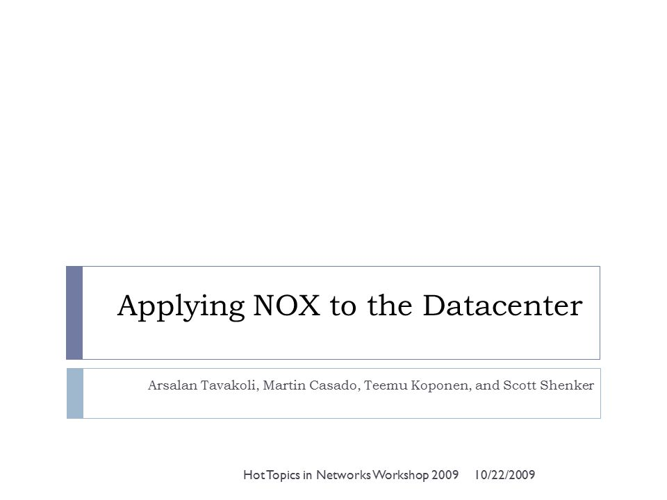 Applying NOX to the Datacenter Arsalan Tavakoli, Martin Casado, Teemu Koponen, and Scott Shenker 10/22/2009Hot Topics in Networks Workshop 2009