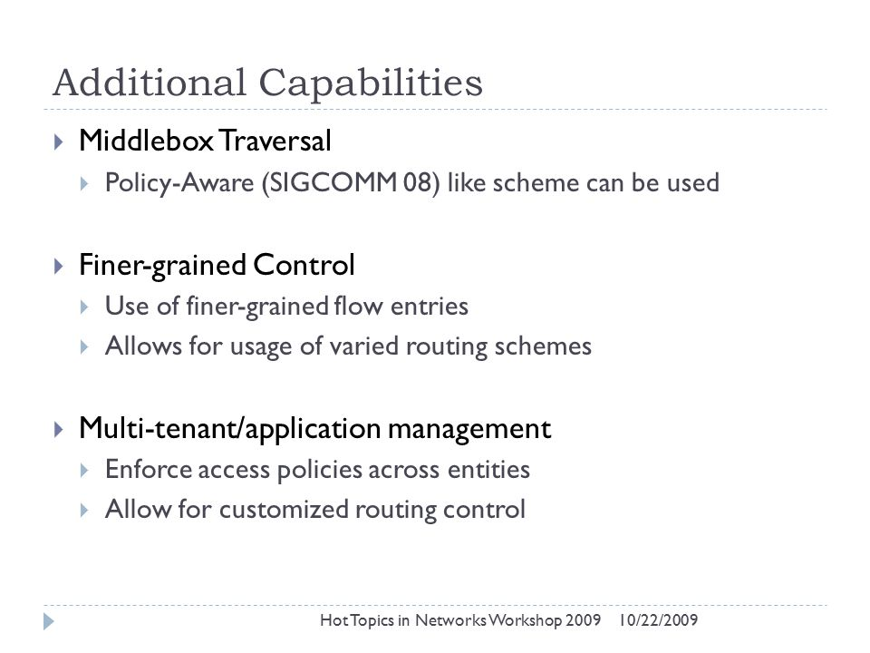 Additional Capabilities 10/22/2009Hot Topics in Networks Workshop 2009  Middlebox Traversal  Policy-Aware (SIGCOMM 08) like scheme can be used  Finer-grained Control  Use of finer-grained flow entries  Allows for usage of varied routing schemes  Multi-tenant/application management  Enforce access policies across entities  Allow for customized routing control