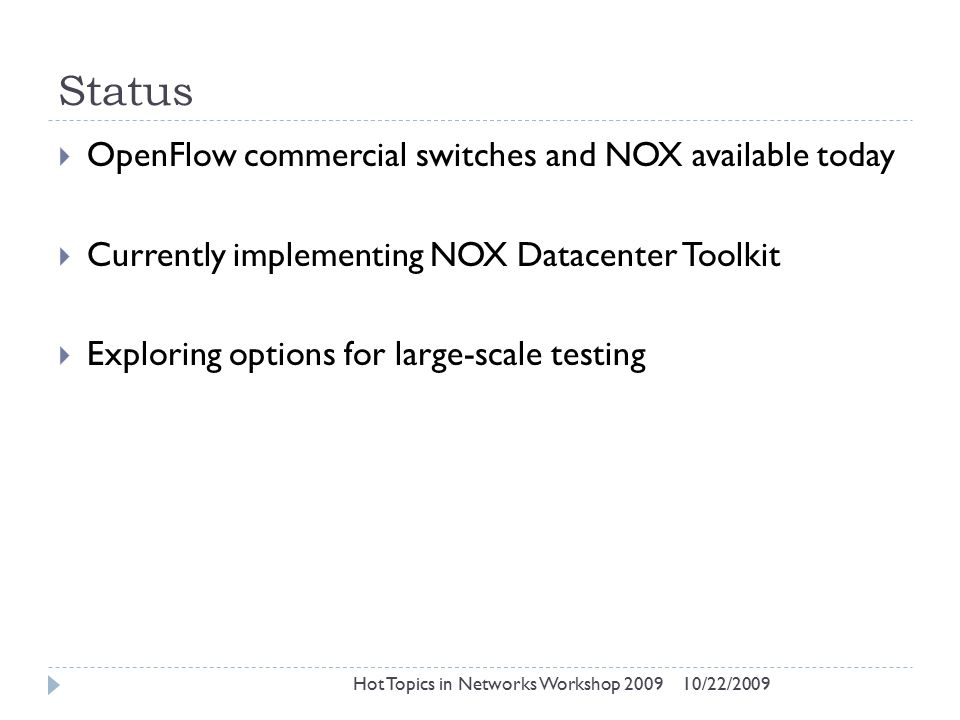 Status 10/22/2009Hot Topics in Networks Workshop 2009  OpenFlow commercial switches and NOX available today  Currently implementing NOX Datacenter Toolkit  Exploring options for large-scale testing