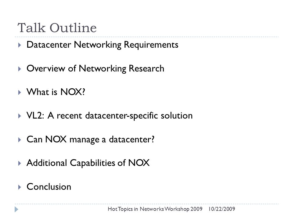 Talk Outline 10/22/2009Hot Topics in Networks Workshop 2009  Datacenter Networking Requirements  Overview of Networking Research  What is NOX.