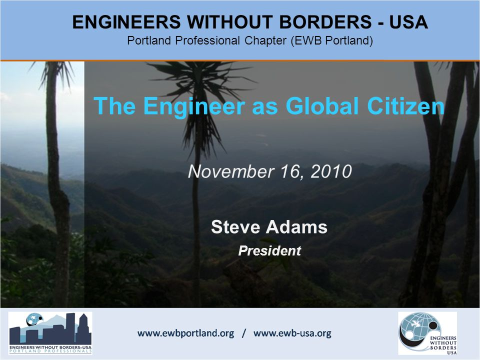 The Engineer as Global Citizen November 16, 2010 Steve Adams President ENGINEERS WITHOUT BORDERS - USA Portland Professional Chapter (EWB Portland)