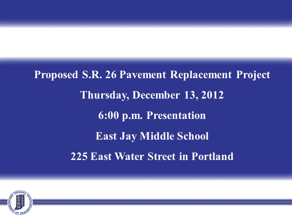 Proposed S.R. 26 Pavement Replacement Project Thursday, December 13, 2012 6:00 p.m. Presentation East Jay Middle School 225 East Water Street in Portl