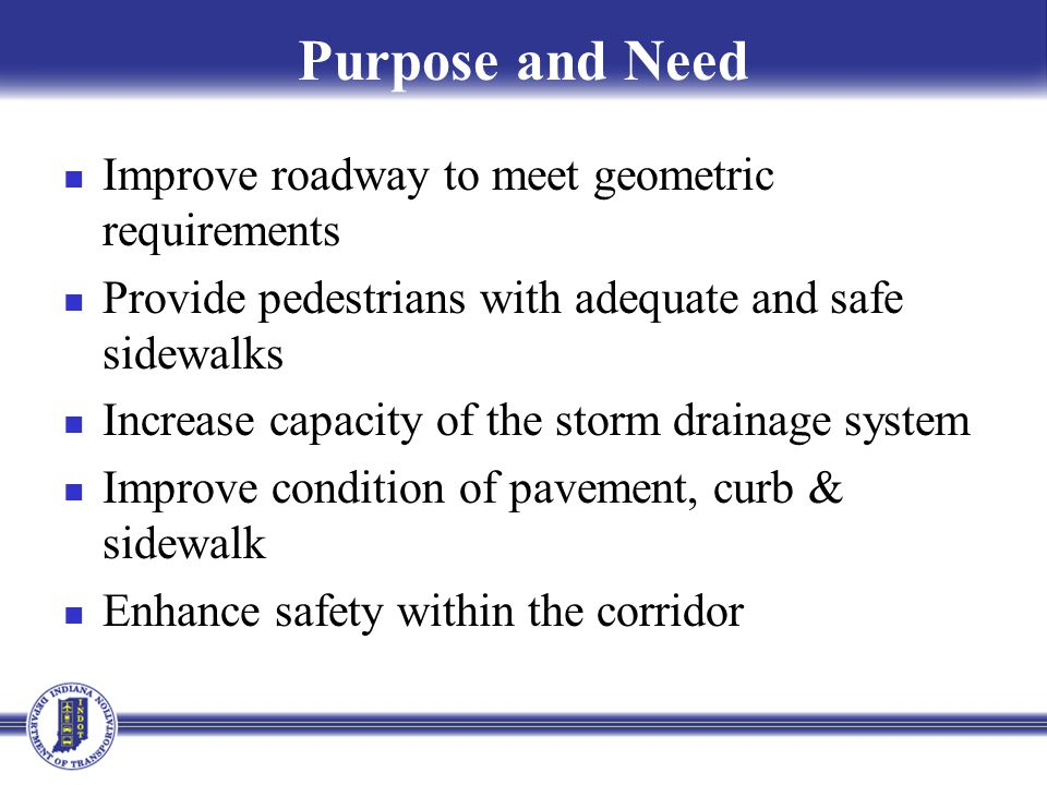 Purpose and Need Improve roadway to meet geometric requirements Provide pedestrians with adequate and safe sidewalks Increase capacity of the storm drainage system Improve condition of pavement, curb & sidewalk Enhance safety within the corridor