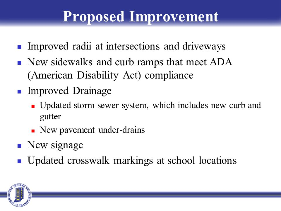 Proposed Improvement Improved radii at intersections and driveways New sidewalks and curb ramps that meet ADA (American Disability Act) compliance Improved Drainage Updated storm sewer system, which includes new curb and gutter New pavement under-drains New signage Updated crosswalk markings at school locations