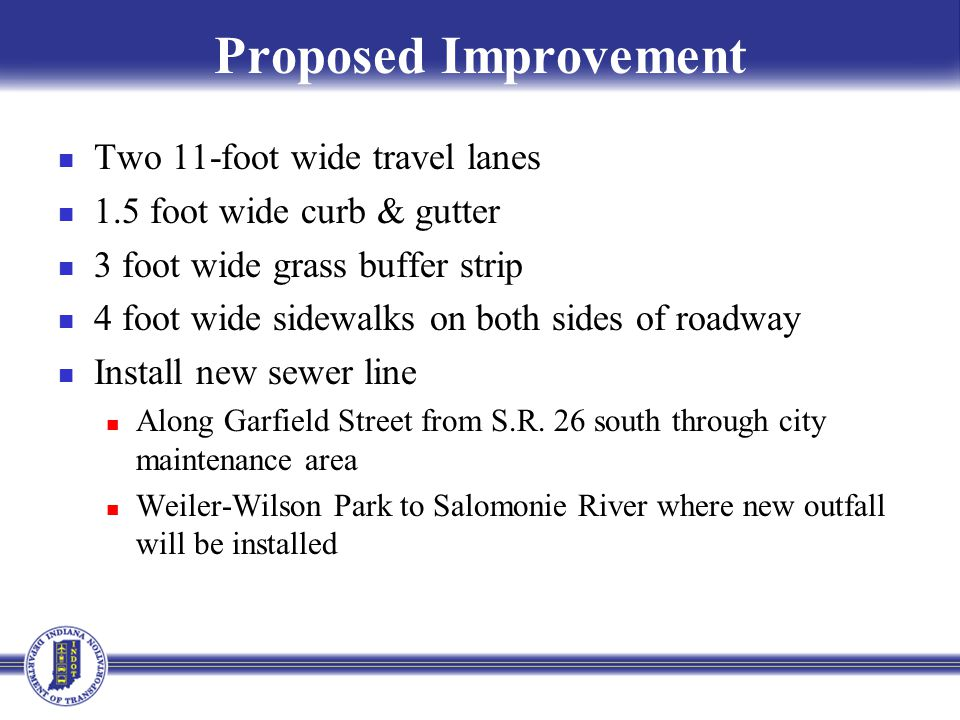 Proposed Improvement Two 11-foot wide travel lanes 1.5 foot wide curb & gutter 3 foot wide grass buffer strip 4 foot wide sidewalks on both sides of roadway Install new sewer line Along Garfield Street from S.R.
