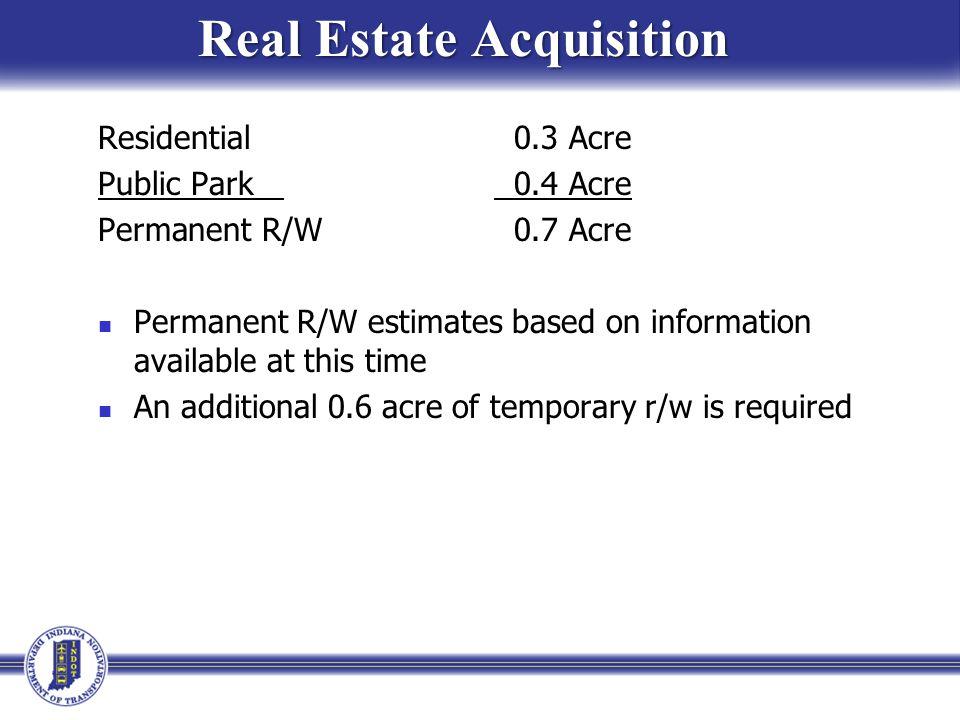 Real Estate Acquisition Real Estate Acquisition Residential 0.3 Acre Public Park 0.4 Acre Permanent R/W 0.7 Acre Permanent R/W estimates based on info