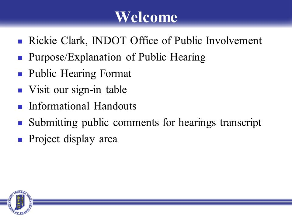 Public Hearing Sign-in at attendance table to be added to project mailing list A public hearing notice was mailed to known property owners within project area Announcement of this hearing was posted to INDOT website.