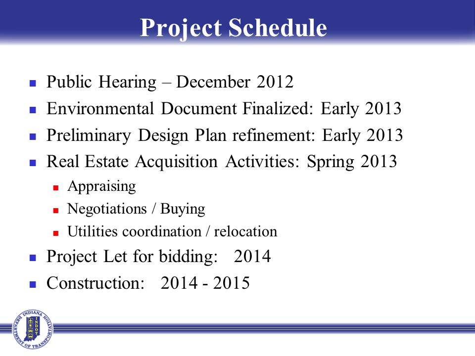 Project Schedule Public Hearing – December 2012 Environmental Document Finalized: Early 2013 Preliminary Design Plan refinement: Early 2013 Real Estate Acquisition Activities: Spring 2013 Appraising Negotiations / Buying Utilities coordination / relocation Project Let for bidding: 2014 Construction: 2014 - 2015