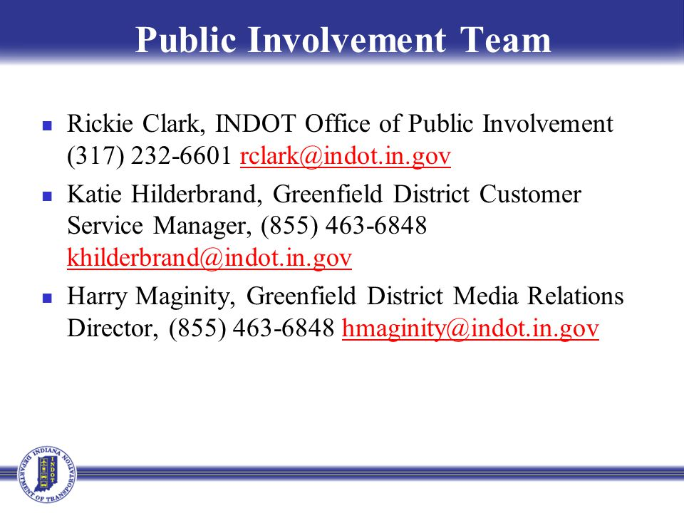 Public Involvement Team Rickie Clark, INDOT Office of Public Involvement (317) 232-6601 rclark@indot.in.govrclark@indot.in.gov Katie Hilderbrand, Greenfield District Customer Service Manager, (855) 463-6848 khilderbrand@indot.in.gov khilderbrand@indot.in.gov Harry Maginity, Greenfield District Media Relations Director, (855) 463-6848 hmaginity@indot.in.govhmaginity@indot.in.gov