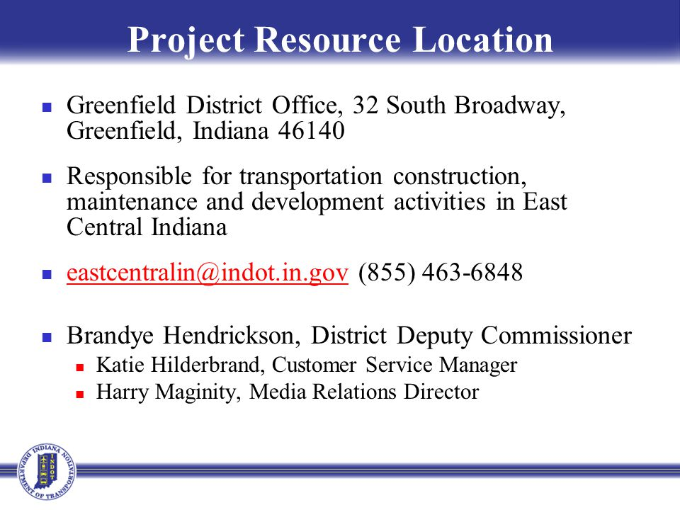 Project Resource Location Greenfield District Office, 32 South Broadway, Greenfield, Indiana 46140 Responsible for transportation construction, mainte
