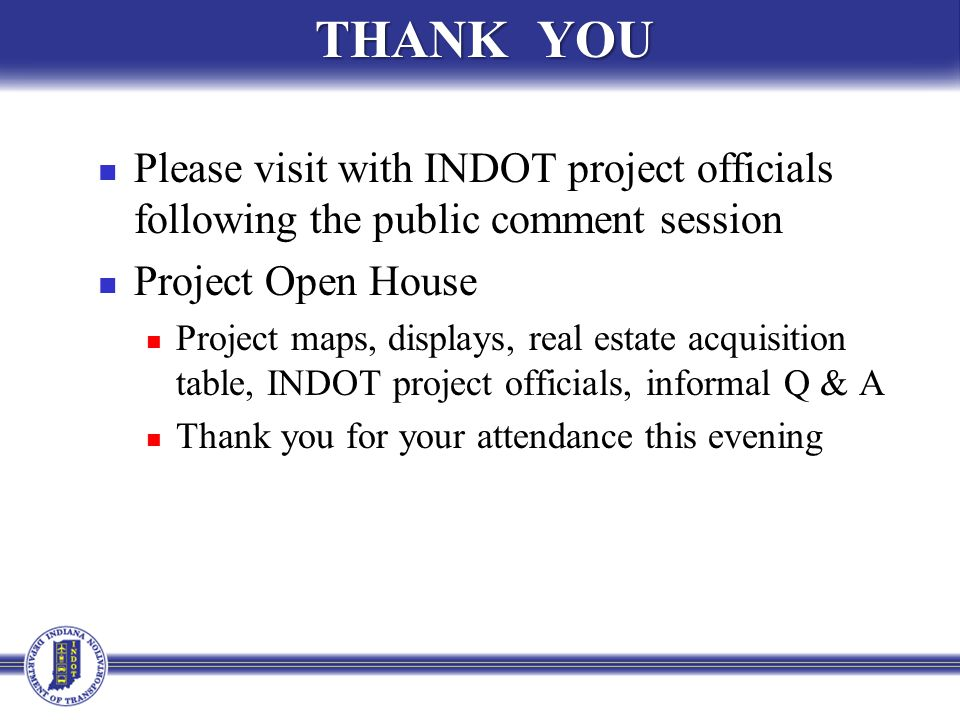 THANK YOU Please visit with INDOT project officials following the public comment session Project Open House Project maps, displays, real estate acquisition table, INDOT project officials, informal Q & A Thank you for your attendance this evening