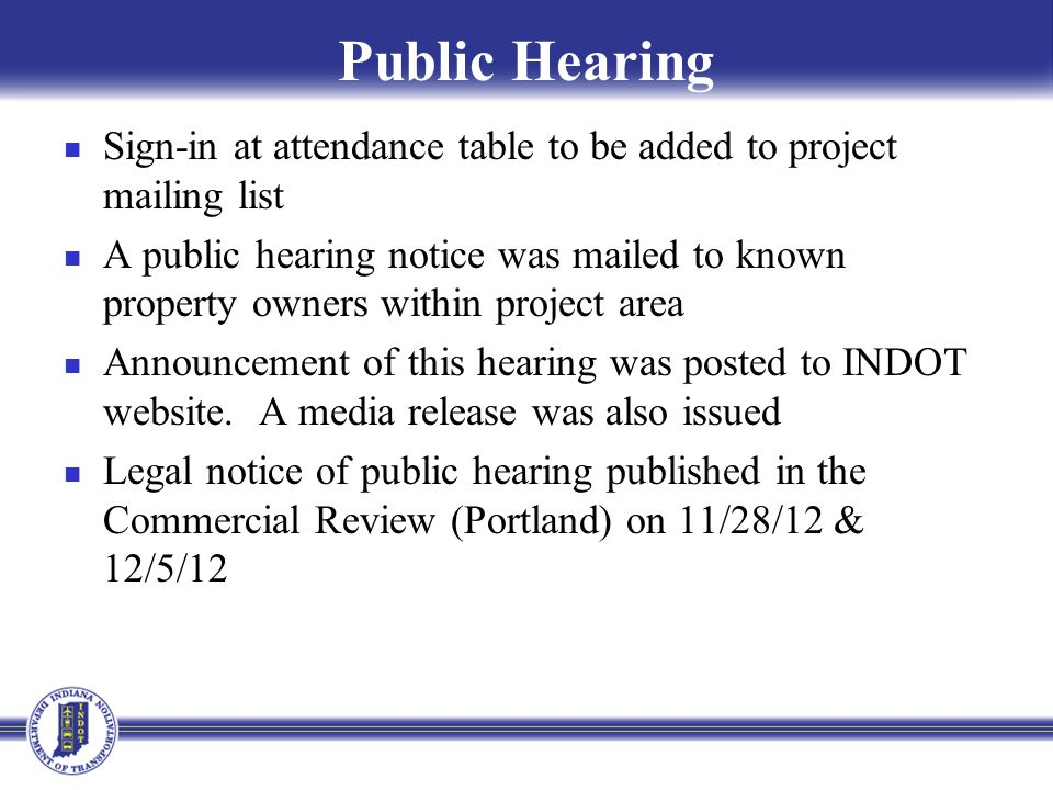 Submit Public Comments Submit public comments using the options described in 1 st page of information packet Public Comment Form Via e-mail Participating during public comment session via microphone Verbal comments recorded and transcribed for inclusion into to public hearings transcript INDOT respectfully requests comments be submitted by Monday, January 7, 2013 All comments submitted will become part of public record, entered into transcript, reviewed, evaluated and given full consideration during decision making process