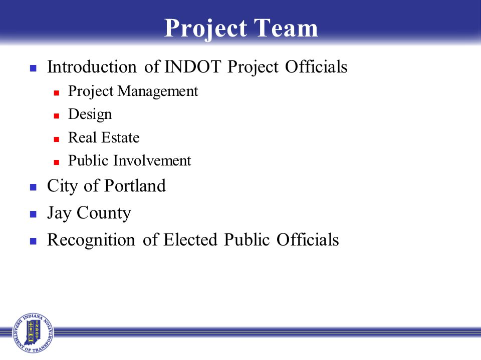 Project Team Introduction of INDOT Project Officials Project Management Design Real Estate Public Involvement City of Portland Jay County Recognition of Elected Public Officials