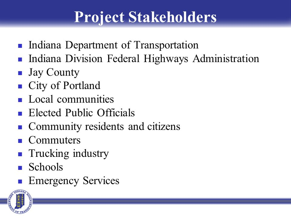 Project Stakeholders Indiana Department of Transportation Indiana Division Federal Highways Administration Jay County City of Portland Local communities Elected Public Officials Community residents and citizens Commuters Trucking industry Schools Emergency Services