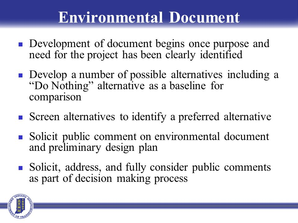 Environmental Document Development of document begins once purpose and need for the project has been clearly identified Develop a number of possible alternatives including a Do Nothing alternative as a baseline for comparison Screen alternatives to identify a preferred alternative Solicit public comment on environmental document and preliminary design plan Solicit, address, and fully consider public comments as part of decision making process
