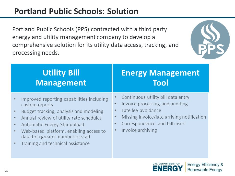 27 Portland Public Schools: Solution Portland Public Schools (PPS) contracted with a third party energy and utility management company to develop a comprehensive solution for its utility data access, tracking, and processing needs.