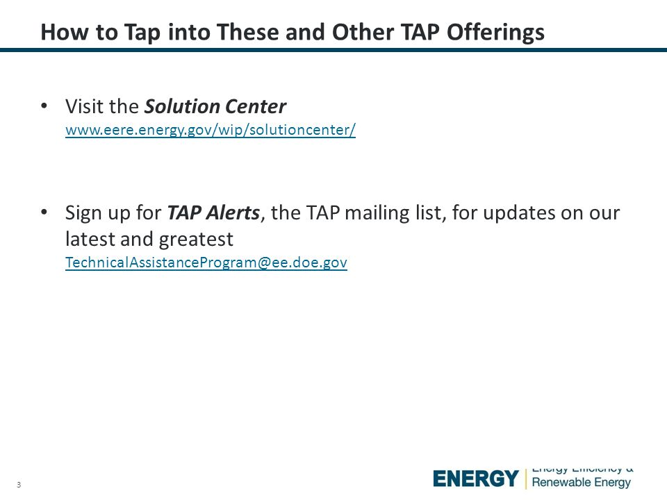 3 Visit the Solution Center www.eere.energy.gov/wip/solutioncenter/ www.eere.energy.gov/wip/solutioncenter/ Sign up for TAP Alerts, the TAP mailing list, for updates on our latest and greatest TechnicalAssistanceProgram@ee.doe.gov TechnicalAssistanceProgram@ee.doe.gov How to Tap into These and Other TAP Offerings