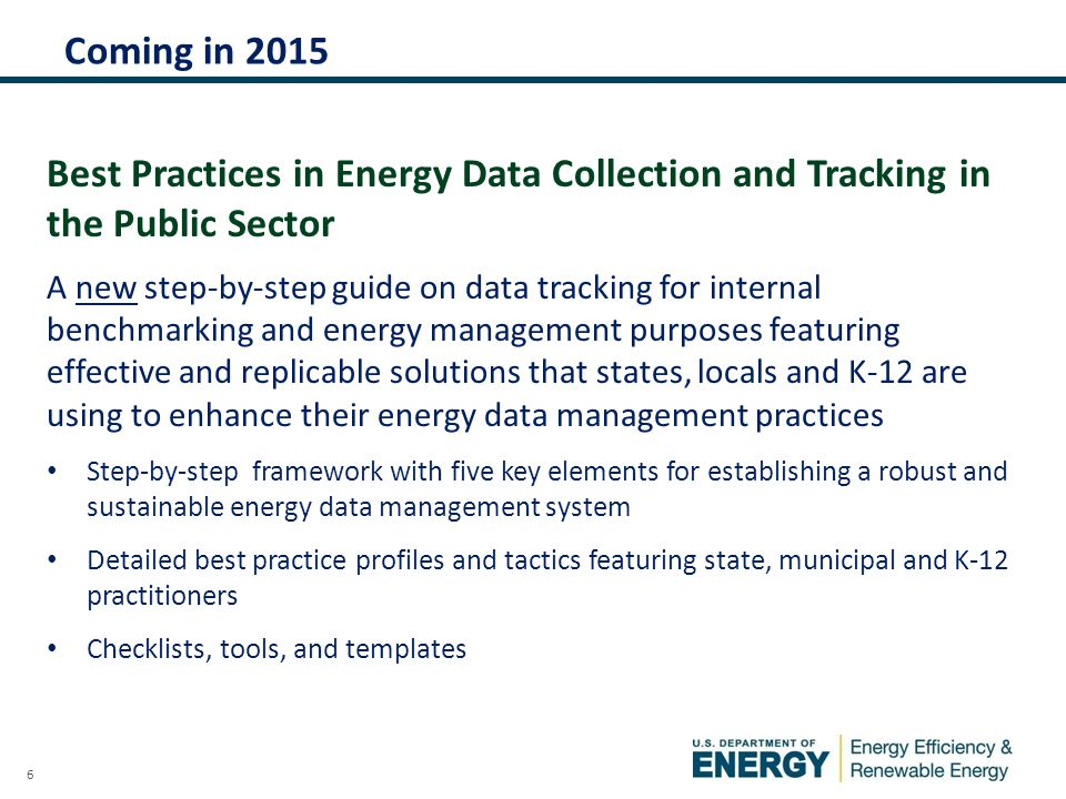 6 Coming in 2015 Best Practices in Energy Data Collection and Tracking in the Public Sector A new step-by-step guide on data tracking for internal benchmarking and energy management purposes featuring effective and replicable solutions that states, locals and K-12 are using to enhance their energy data management practices Step-by-step framework with five key elements for establishing a robust and sustainable energy data management system Detailed best practice profiles and tactics featuring state, municipal and K-12 practitioners Checklists, tools, and templates