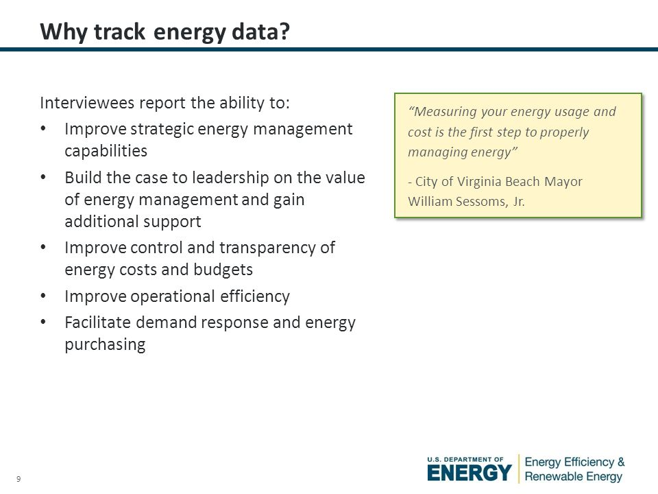 9 Interviewees report the ability to: Improve strategic energy management capabilities Build the case to leadership on the value of energy management and gain additional support Improve control and transparency of energy costs and budgets Improve operational efficiency Facilitate demand response and energy purchasing Why track energy data.