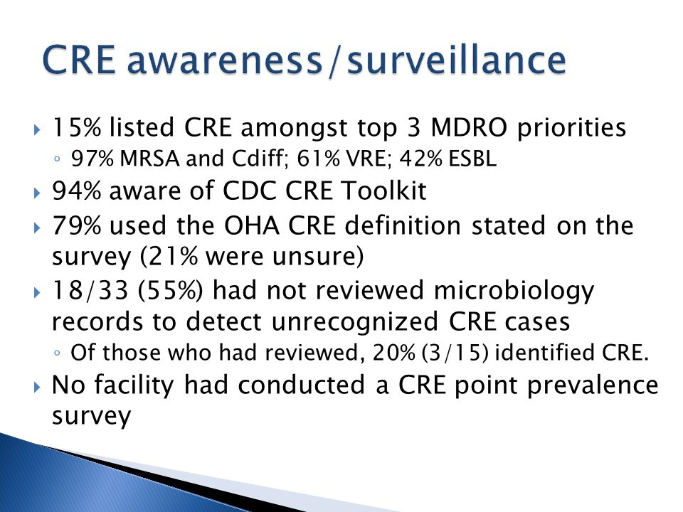  15% listed CRE amongst top 3 MDRO priorities ◦ 97% MRSA and Cdiff; 61% VRE; 42% ESBL  94% aware of CDC CRE Toolkit  79% used the OHA CRE definitio