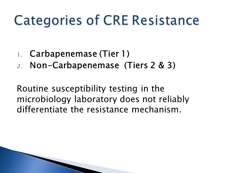 1. Carbapenemase (Tier 1) 2. Non-Carbapenemase (Tiers 2 & 3) Routine susceptibility testing in the microbiology laboratory does not reliably different