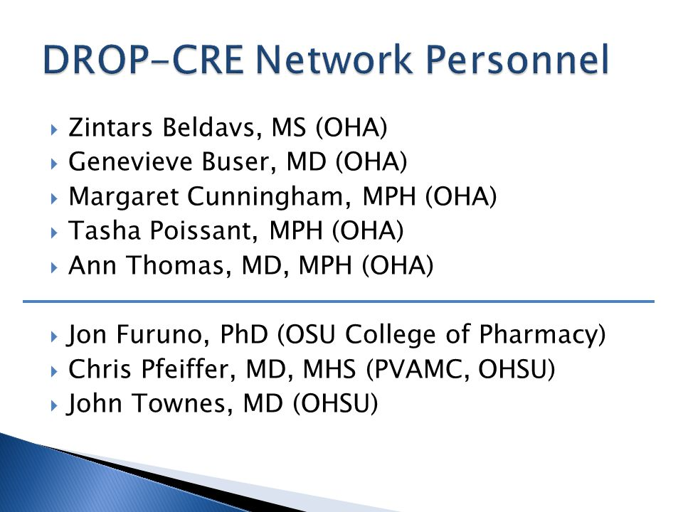  Dianna Appelgate, MS, MPH, CIC (Sacred Heart, Springfield)  Avanthi Doppalapudi, MD (Providence, Medford)  Ronald Dworkin, MD (Providence, Portland)  Kendra Gohl, RN, BSN, CIC (Columbia, Astoria)  Alex Kallen, MD, MPH (CDC, Atlanta GA)  Margret Oethinger, MD, PhD (Providence, Portland)  Robert Pelz, MD, PhD (PeaceHealth, Springfield)  Kathy Phipps, RN, BSN, CPUR (Acumentra, Portland)  Mary Post, RN, MS, CNS, CIC (OPSC, Portland)  Pat Preston, MS (McMinnville)  Sheryl Ritz, RN, BSN (Vibra, Portland)  Susan Sharpe, PhD, DABMM, FAAM (Kaiser, Portland)  Sarah Slaughter, MD (Providence, Portland)  Cathy Stone, MT, CIC (Good Sam, Corvallis)