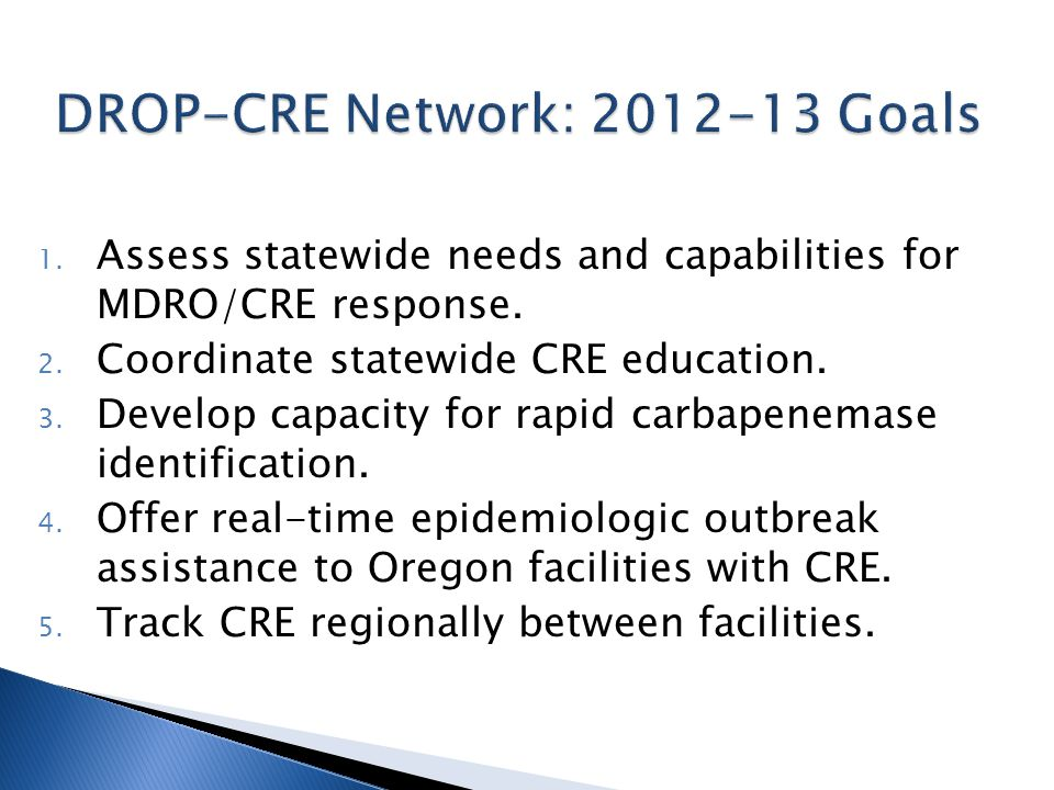 1. Assess statewide needs and capabilities for MDRO/CRE response. 2. Coordinate statewide CRE education. 3. Develop capacity for rapid carbapenemase i