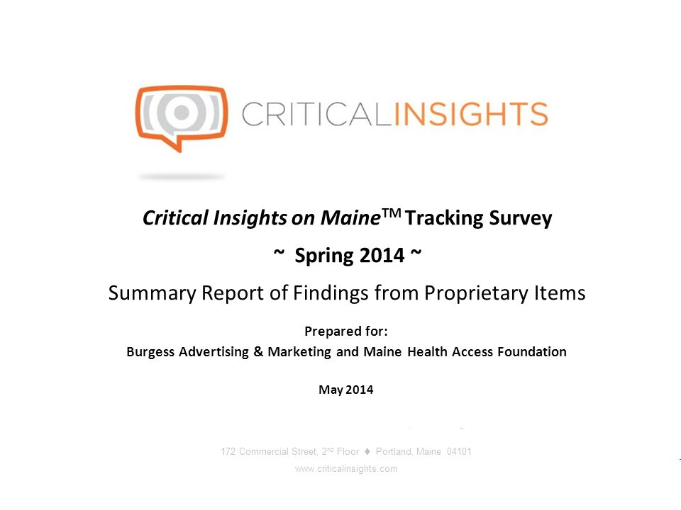 172 Commercial Street, 2 nd Floor Portland Maine www.criticalinsights.com 1 May 2014 Full Service Market Research and Public Opinion Polling 172 Commercial Street, 2 nd Floor  Portland, Maine 04101 www.criticalinsights.com Critical Insights on Maine TM Tracking Survey ~ Spring 2014 ~ Summary Report of Findings from Proprietary Items Prepared for: Burgess Advertising & Marketing and Maine Health Access Foundation May 2014